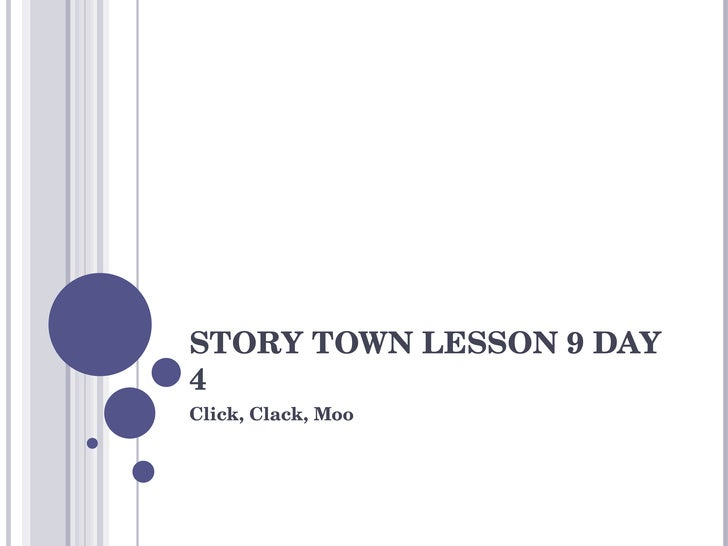 STORY TOWN LESSON 9 DAY 4 Click, Clack, Moo