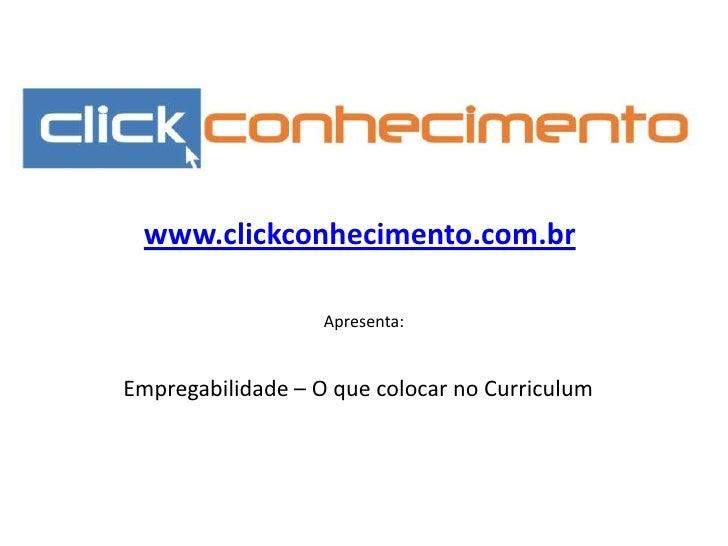 www.clickconhecimento.com.br<br />Apresenta:<br />Empregabilidade – O que colocar no Curriculum<br />