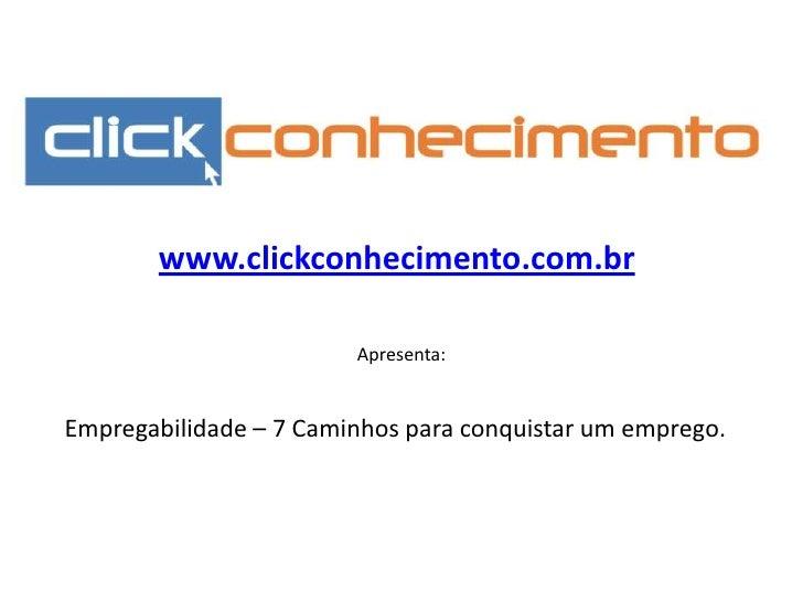 www.clickconhecimento.com.br<br />Apresenta:<br />Empregabilidade – 7 Caminhos para conquistar um emprego. <br />