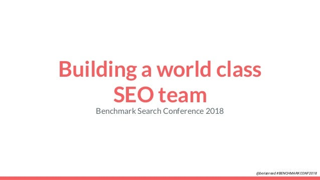 Building a world class SEO team Benchmark Search Conference 2018 @berianreed #BENCHMARKCONF2018