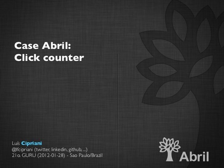 Case Abril: Click counterLuís Cipriani@lfcipriani (twitter, linkedin, github, ...)21o. GURU (2012-01-28) - Sao Paulo/Brazil