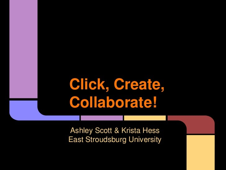 Click, Create,Collaborate!Ashley Scott & Krista HessEast Stroudsburg University