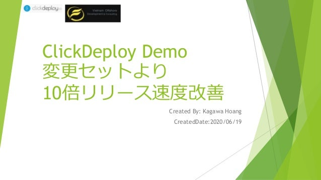 ClickDeploy Demo 変更セットより 10倍リリース速度改善 Created By: Kagawa Hoang CreatedDate:2020/06/19