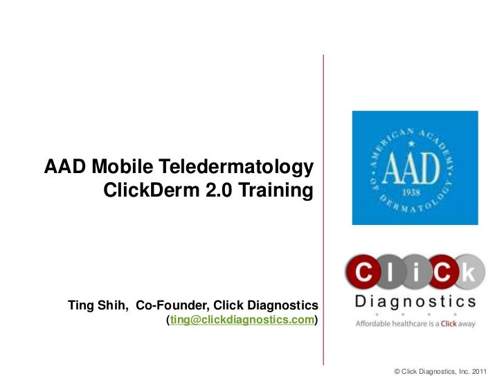 AAD Mobile Teledermatology     ClickDerm 2.0 Training  Ting Shih, Co-Founder, Click Diagnostics                 (ting@clic...