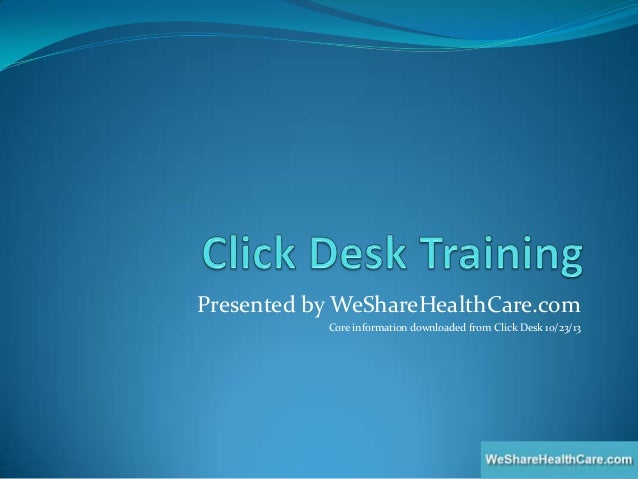 Presented by WeShareHealthCare.com Core information downloaded from Click Desk 10/23/13