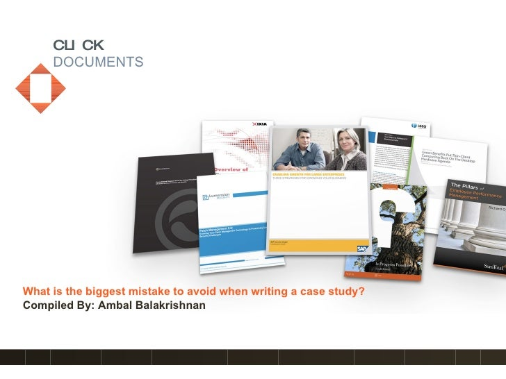 CLICK      DOCUMENTS     What is the biggest mistake to avoid when writing a case study? Compiled By: Ambal Balakrishnan  ...