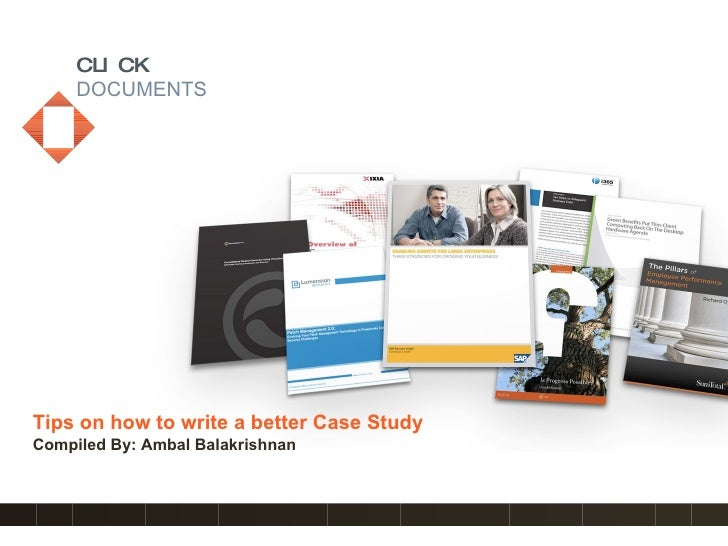 CLICK DOCUMENTS Tips on how to write a better Case Study Compiled By: Ambal Balakrishnan