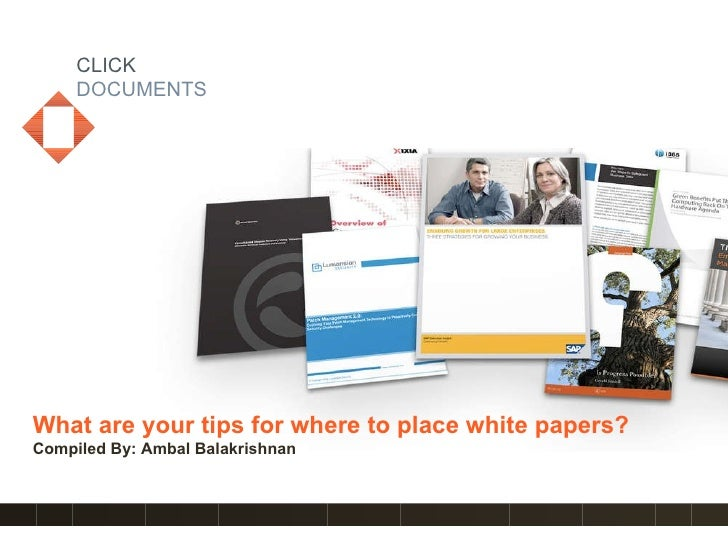 CLICK DOCUMENTS Tips on where to place white papers? Compiled By: Ambal Balakrishnan