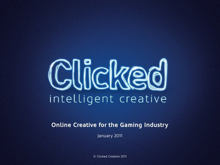 Online Creative for the Gaming Industry               January 2011             © Clicked Creative 2011