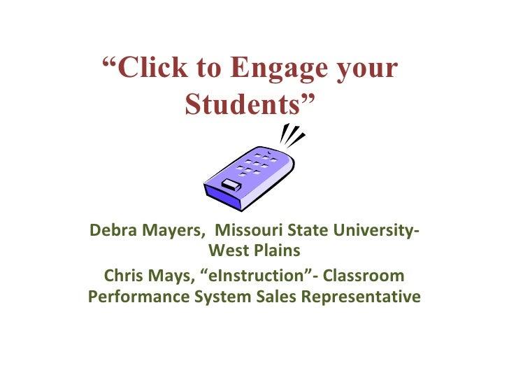 """ Click to Engage your Students"" Debra Mayers,  Missouri State University- West Plains Chris Mays, ""eInstruction""- Classro..."