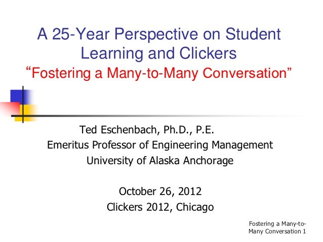 "A 25-Year Perspective on Student      Learning and Clickers""Fostering a Many-to-Many Conversation""         Ted Eschenbach,..."