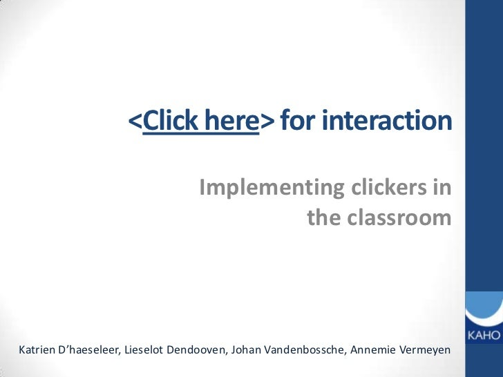<Click here> forinteraction<br />Implementingclickers in the classroom<br />Katrien D'haeseleer, Lieselot Dendooven, Johan...