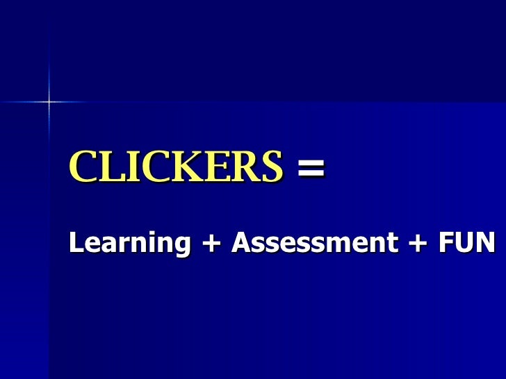 CLICKERS  =   Learning + Assessment + FUN