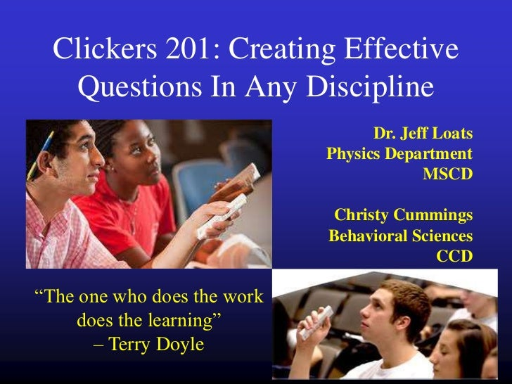 Clickers 201: Creating Effective   Questions In Any Discipline                                   Dr. Jeff Loats           ...