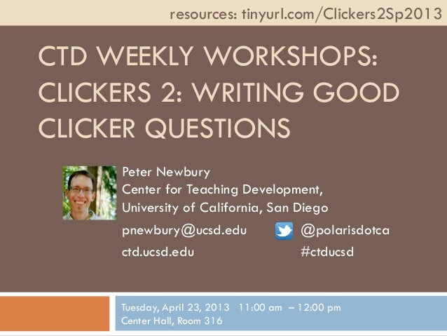 CTD WEEKLY WORKSHOPS:CLICKERS 2: WRITING GOODCLICKER QUESTIONSPeter NewburyCenter for Teaching Development,University of C...