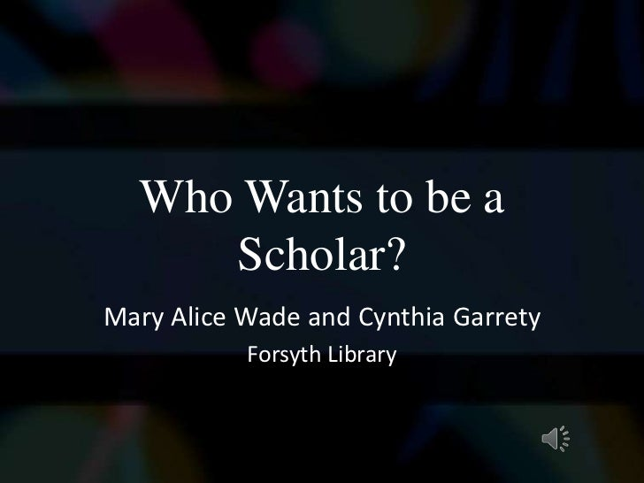 Who Wants to be a     Scholar?Mary Alice Wade and Cynthia Garrety           Forsyth Library
