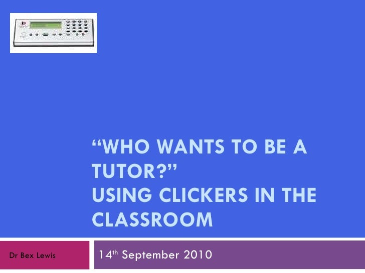 """ WHO WANTS TO BE A TUTOR?""  USING CLICKERS IN THE CLASSROOM 14 th  September 2010 Dr Bex Lewis"