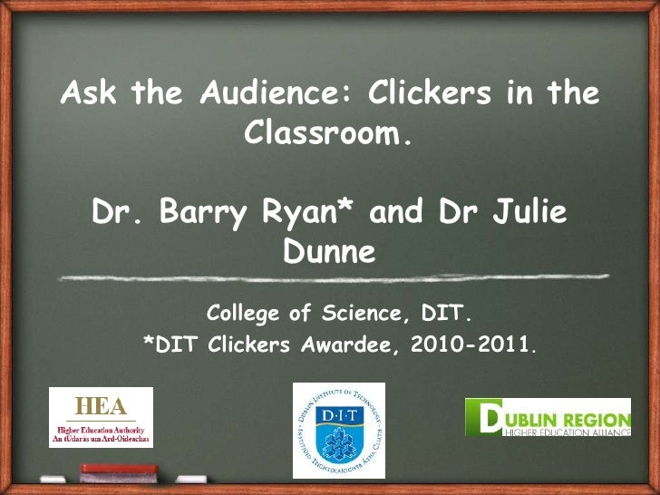 Ask the Audience: Clickers in the Classroom.Dr. Barry Ryan* and Dr Julie Dunne<br />College of Science, DIT. <br />*DIT Cl...