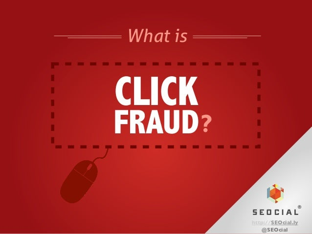 What is  CLICK  FRAUD ? ®  SEOCIAL http://SEOcial.ly @SEOcial