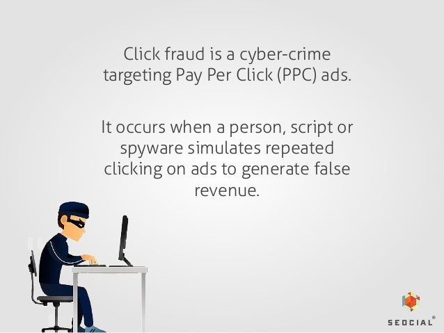 Click fraud is a cyber-crime targeting Pay Per Click (PPC) ads. It occurs when a person, script or spyware simulates repea...
