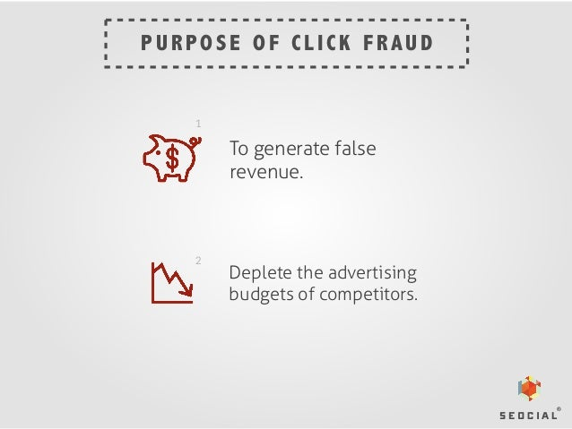 PURPOSE OF CLICK FRAUD  1  To generate false revenue.  2  Deplete the advertising budgets of competitors.  ®  SEOCIAL