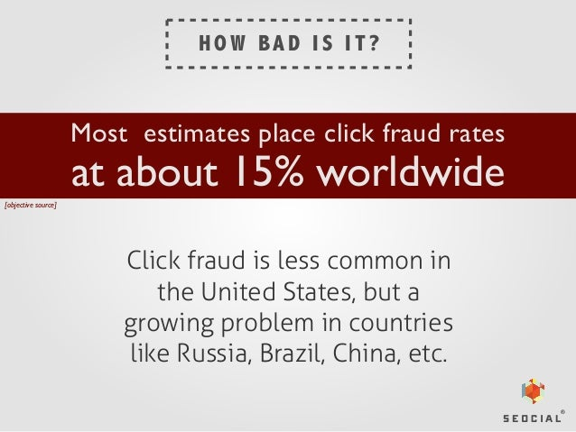 HOW BAD IS IT?  Most estimates place click fraud rates  at about 15% worldwide  [objective source]  Click fraud is less co...