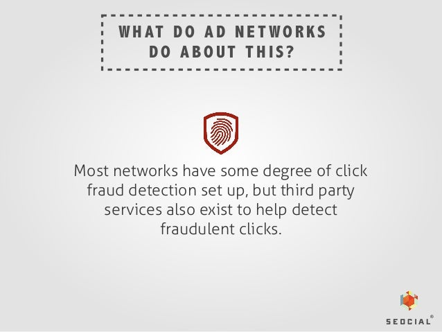 W H AT D O A D N E T W O R K S DO ABOUT THIS?  Most networks have some degree of click fraud detection set up, but third p...