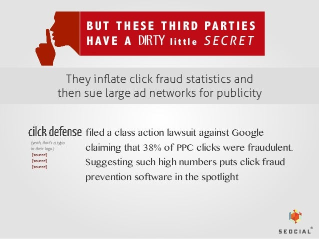 B U T T H E S E T H I R D PA R T I E S H A V E A DIRTY l i t t l e S E C R E T They inflate click fraud statistics and then...
