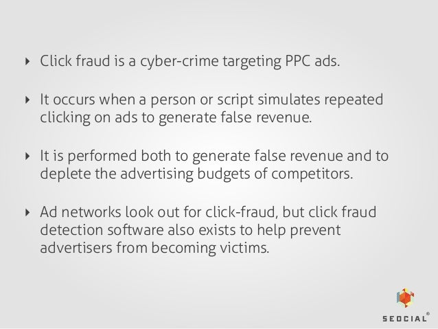 ‣ Click fraud is a cyber-crime targeting PPC ads. ‣ It occurs when a person or script simulates repeated clicking on ads t...
