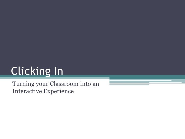 Clicking In<br />Turning your Classroom into an Interactive Experience <br />