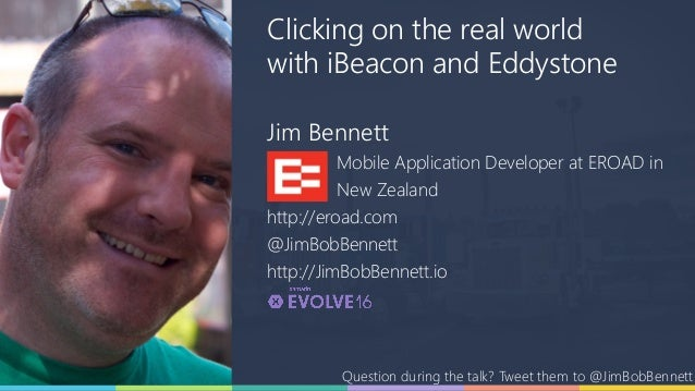 Clicking on the real world with iBeacon and Eddystone Jim Bennett Mobile Application Developer at EROAD in New Zealand htt...