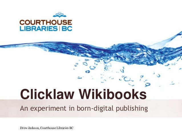 Clicklaw WikibooksAn experiment in born-digital publishingDrew Jackson, Courthouse Libraries BC      October 6, 2011
