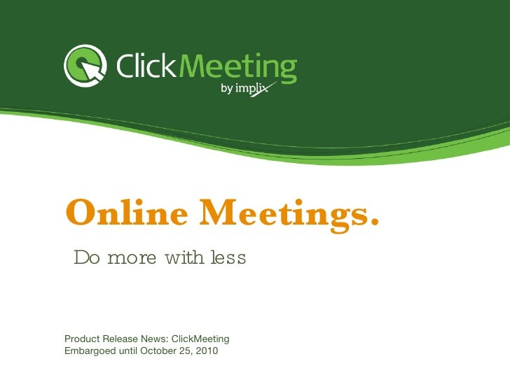 Online Meetings. Product Release News: ClickMeeting Embargoed until October  25 , 2010 Do more with less