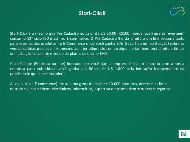 Start-Click é o mesmo que Pré-Cadastro no valor de U$ 50,00 (R$100 moeda local) que se reverteem consumo 13° ciclo (90 dia...