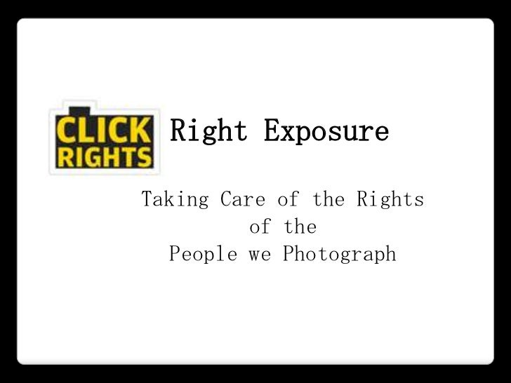 Right ExposureTaking Care of the Rights          of the  People we Photograph