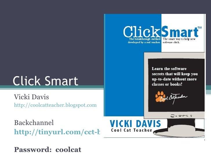 Click Smart Vicki Davis http://coolcatteacher.blogspot.com   Backchannel http://tinyurl.com/cct-backchannel   Password:  c...