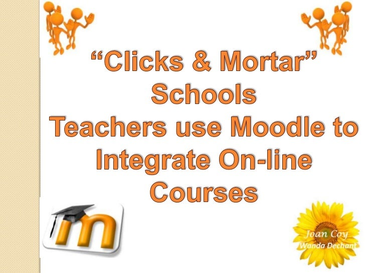 """""""Clicks & Mortar"""" Schools<br />Teachers use Moodle to Integrate On-line Courses<br />"""