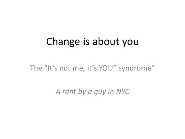 "Change is about you The ""It's not me, it's YOU"" syndrome"" A rant by a guy in NYC"