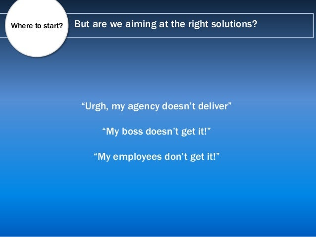 """But are we aiming at the right solutions?Where to start? """"Urgh, my agency doesn't deliver"""" """"My boss doesn't get it!"""" """"My e..."""