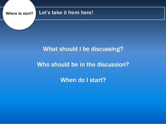 Let's take it from here!Where to start? What should I be discussing? Who should be in the discussion? When do I start?