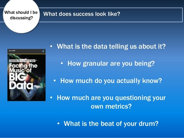 What does success look like?What should I be discussing? • What is the data telling us about it? • How granular are you be...