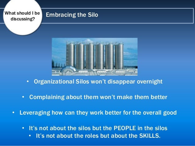 Embracing the Silo • Organizational Silos won't disappear overnight • Complaining about them won't make them better • Leve...