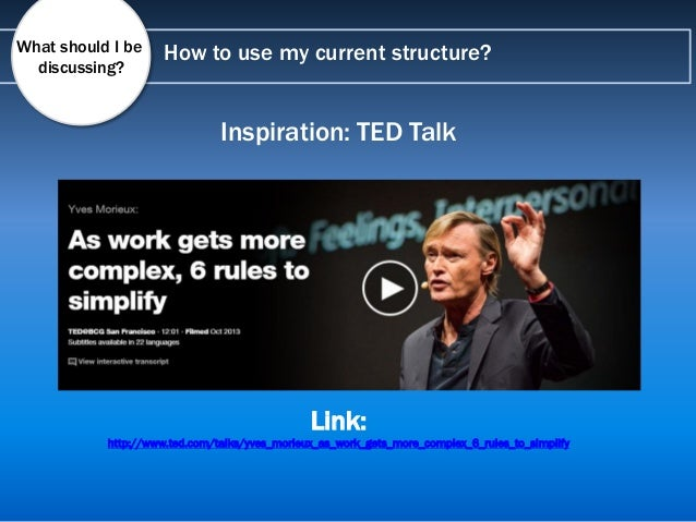How to use my current structure?What should I be discussing? Inspiration: TED Talk Link: http://www.ted.com/talks/yves_mor...