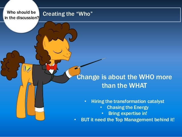 """Creating the """"Who"""" Change is about the WHO more than the WHAT • Hiring the transformation catalyst • Chasing the Energy • ..."""