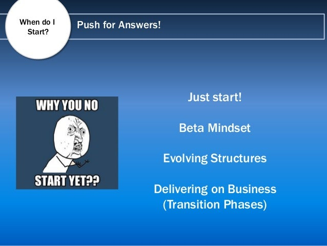 Push for Answers! Just start! Beta Mindset Evolving Structures Delivering on Business (Transition Phases) When do I Start?