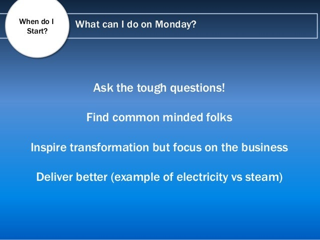 What can I do on Monday? Ask the tough questions! Find common minded folks Inspire transformation but focus on the busines...