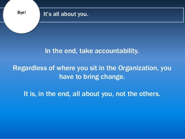 It's all about you. In the end, take accountability. Regardless of where you sit in the Organization, you have to bring ch...
