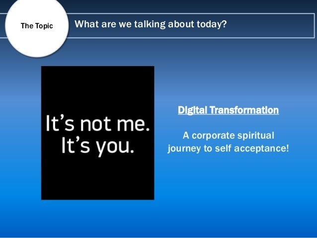 What are we talking about today?The Topic Digital Transformation A corporate spiritual journey to self acceptance!