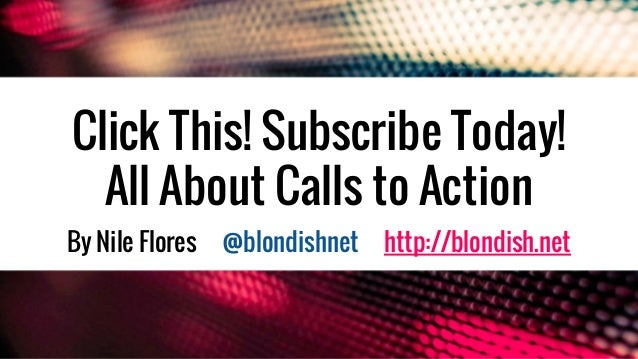 Click This! Subscribe Today! All About Calls to Action By Nile Flores @blondishnet http://blondish.net