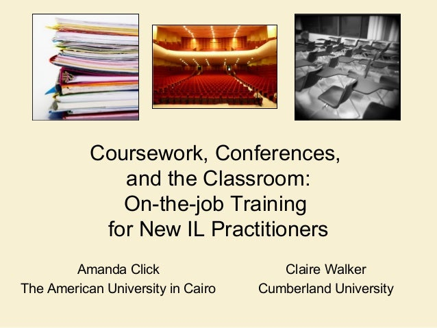 Claire Walker Cumberland University Coursework, Conferences, and the Classroom: On-the-job Training for New IL Practitione...